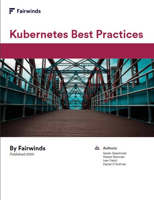 Kubernetes Best Practices Whitepaper by Fairwinds -TechProspect Kubernetes Best Practices Whitepaper by Fairwinds -TechProspect